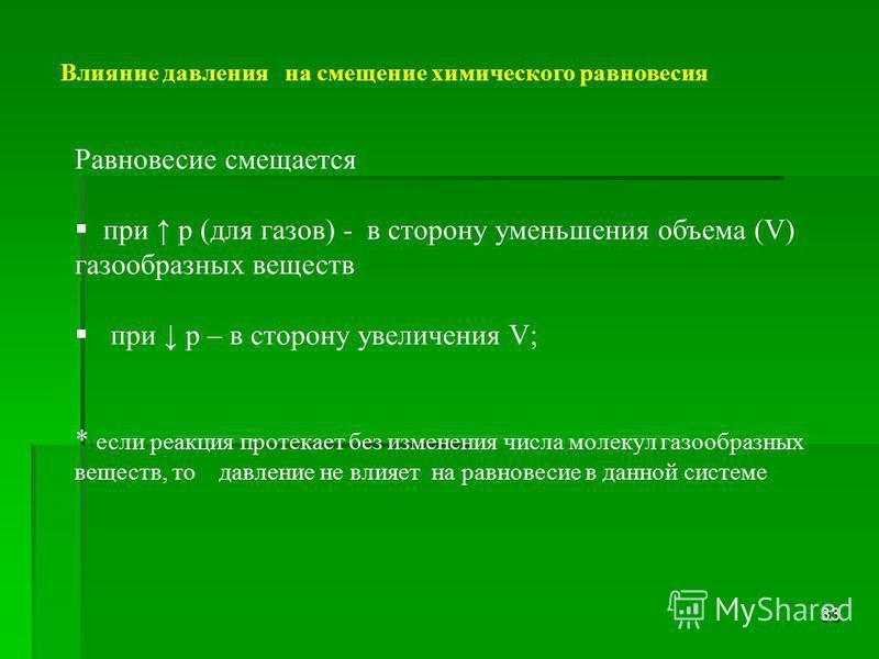 33 Равновесие смещается при p (для газов) - в сторону уменьшения объема (V) газообразных веществ при р – в сторону увеличения V; * если реакция протекает без изменения числа молекул газообразных веществ, то давление не влияет на равновесие в данной с