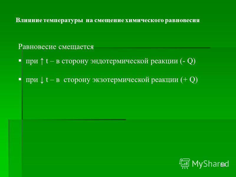 34 Равновесие смещается при t – в сторону эндотермической реакции (- Q) при t – в сторону экзотермической реакции (+ Q) Влияние температуры на смещение химического равновесия