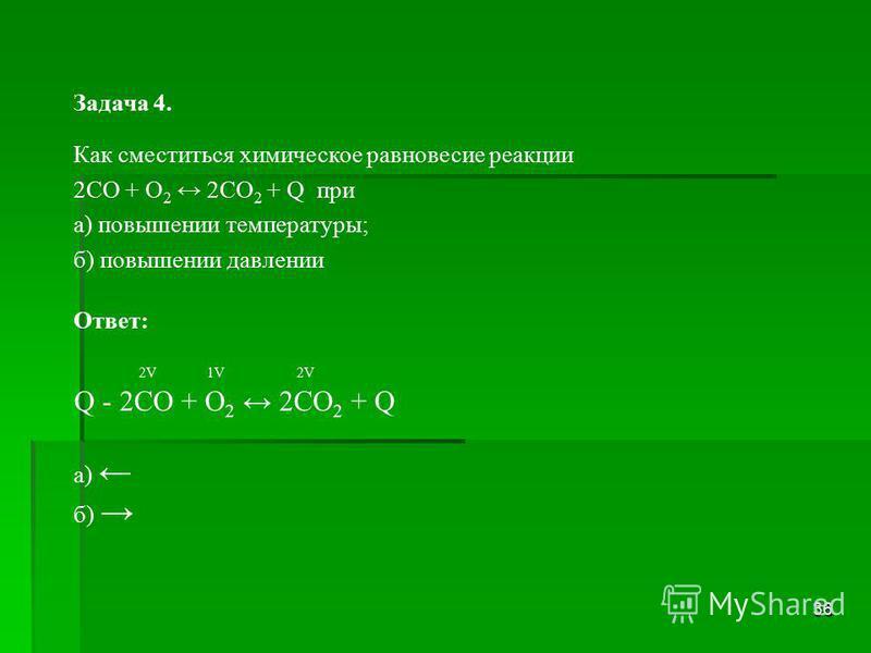 36 Задача 4. Как сместиться химическое равновесие реакции 2СО + О 2 2СО 2 + Q при а) повышении температуры; б) повышении давлении Ответ: 2V 1V 2V Q - 2СО + О 2 2СО 2 + Q а) б)