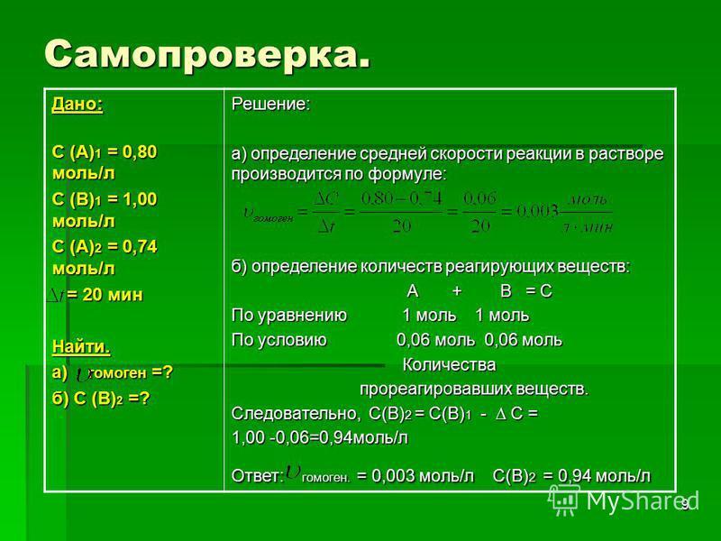 9 Самопроверка. Дано: С (А) 1 = 0,80 моль/л С (А) 1 = 0,80 моль/л С (В) 1 = 1,00 моль/л С (А) 2 = 0,74 моль/л = 20 мин = 20 мин Найти. а) гомоен =? б) С (В) 2 =? Решение: а) определение средней скорости реакции в растворе производится по формуле: б)