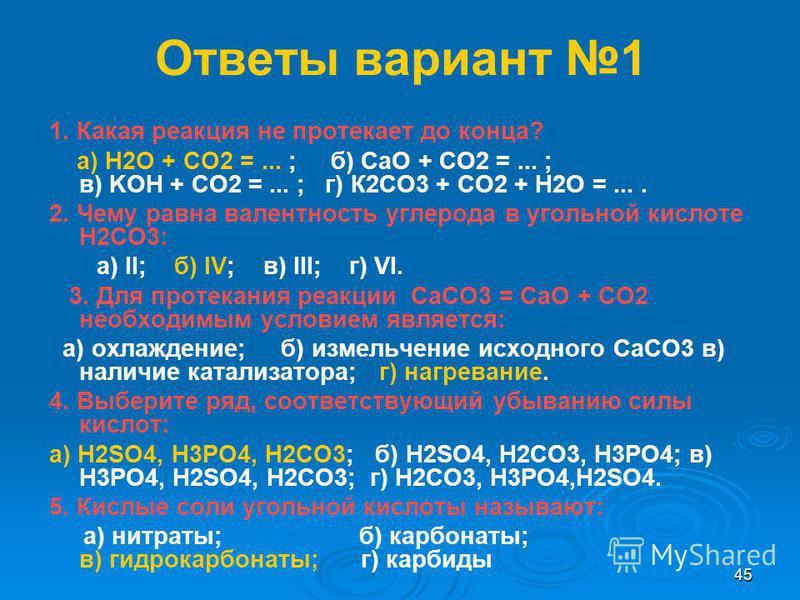 44 Тест вариант 2 1. Какая характеристика относится к угольной кислоте: а) нестабильная б) одноосновная в) сильная г) органическая 2. Формула питьевой соды: а)Са(НСО3)2 б)NаНСО3 в)Nа 2СО3 г)СаСО3 3. Условие, необходимое для разложения карбонатов: а)д
