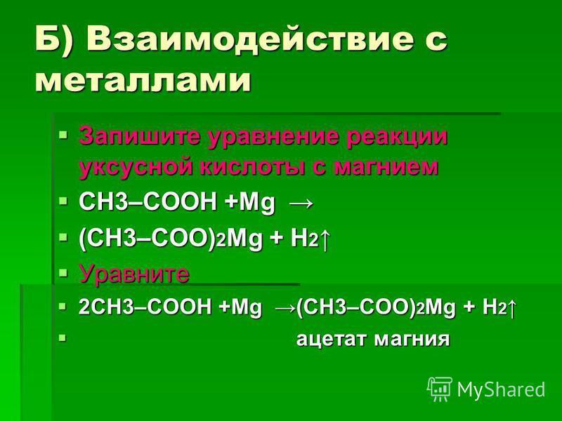 Б) Взаимодействие с металлами Запишите уравнение реакции уксусной кислоты с магнием Запишите уравнение реакции уксусной кислоты с магнием СН3–COOH +Mg СН3–COOH +Mg (CH3–COO) 2 Mg + H 2 (CH3–COO) 2 Mg + H 2 Уравните Уравните 2СН3–COOH +Mg (CH3–COO) 2