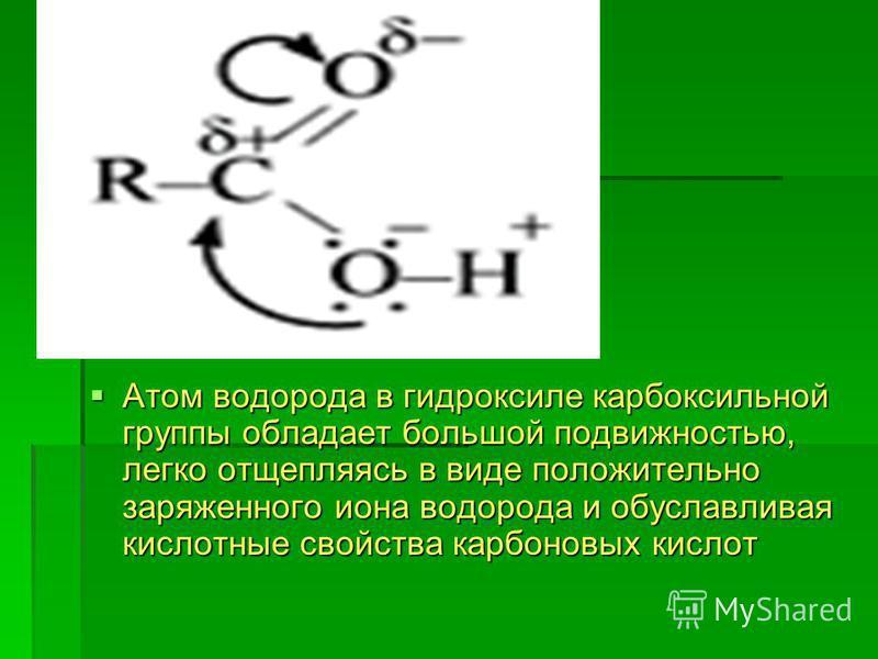 Атом водорода в гидроксиле карбоксильной группы обладает большой подвижностью, легко отщепляясь в виде положительно заряженного иона водорода и обуславливая кислотные свойства карбоновых кислот Атом водорода в гидроксиле карбоксильной группы обладает