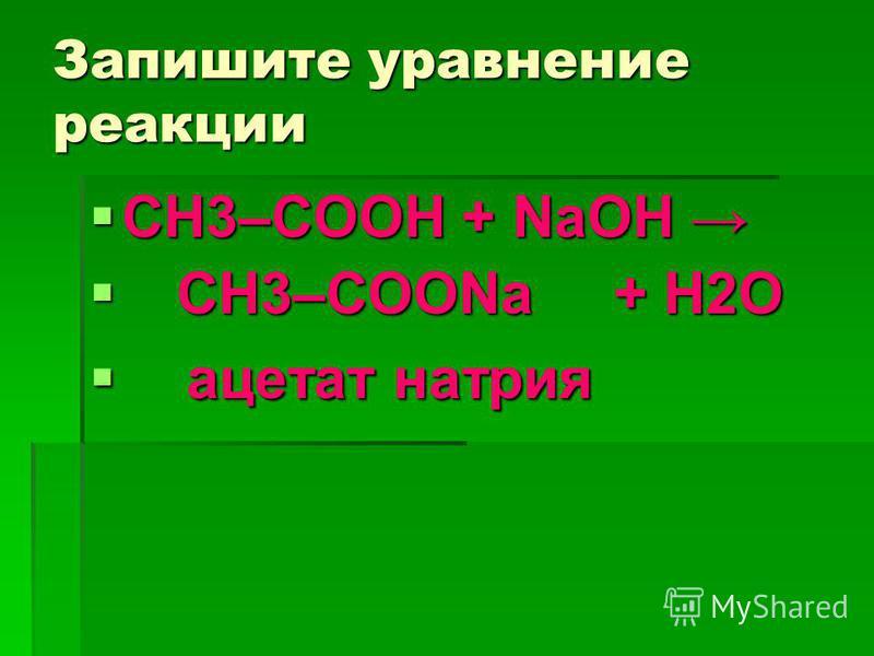 Запишите уравнение реакции СН3–COOH + NaOH СН3–COOH + NaOH CH3–COONa+ H2О CH3–COONa+ H2О ацетат натрия ацетат натрия