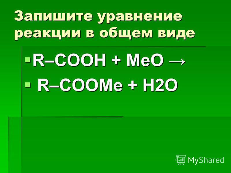 Запишите уравнение реакции в общем виде R–COOH + MeО R R–COOMe + H2О