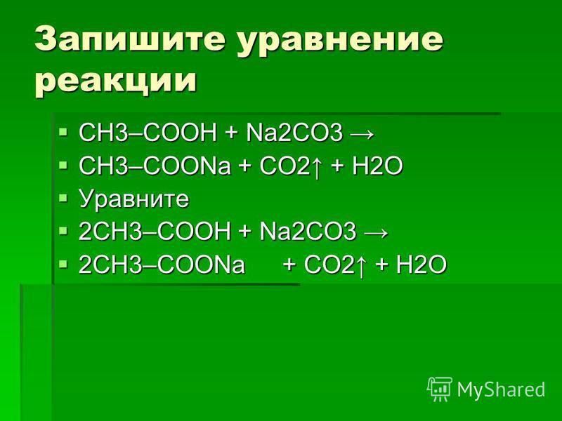 Запишите уравнение реакции СН3–COOH + Na2СО3 СН3–COOH + Na2СО3 CH3–COONa + СО2 + H2О CH3–COONa + СО2 + H2О Уравните Уравните 2СН3–COOH + Na2СО3 2СН3–COOH + Na2СО3 2CH3–COONa+ СО2 + H2О 2CH3–COONa+ СО2 + H2О