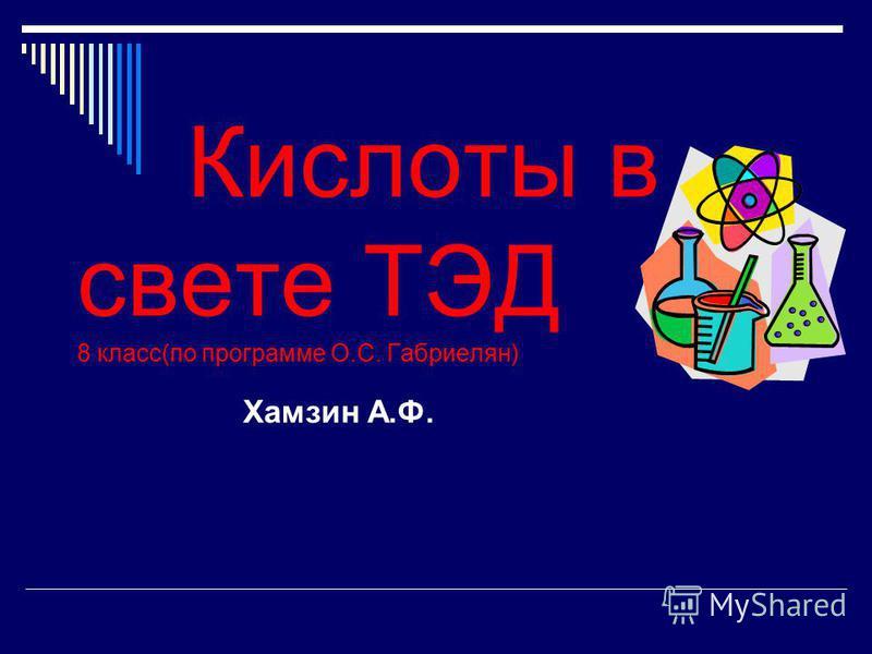 Кислоты в свете ТЭД 8 класс(по программе О.С. Габриелян) Хамзин А.Ф.