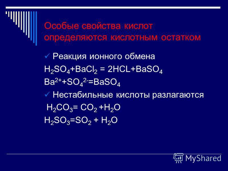 Реакция ионного обмена H 2 SO 4 +BaCl 2 = 2HCL+BaSO 4 Ba 2+ +SO 4 2- =BaSO 4 Нестабильные кислоты разлагаются H 2 CO 3 = CO 2 +H 2 O H 2 SO 3 =SO 2 + H 2 O