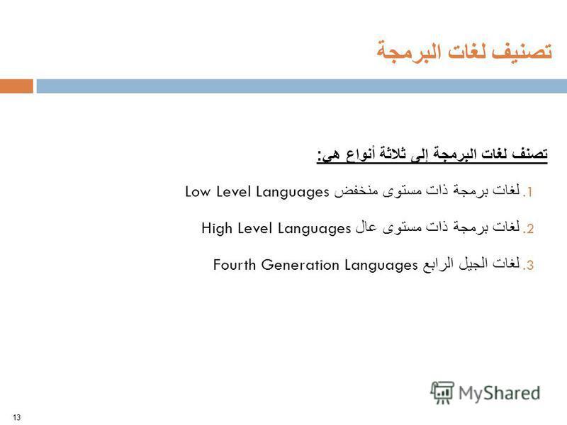 تصنف لغات البرمجة إلى ثلاثة أنواع هي : 1. لغات برمجة ذات مستوى منخفض Low Level Languages 2. لغات برمجة ذات مستوى عال High Level Languages 3. لغات الجيل الرابع Fourth Generation Languages 13 تصنيف لغات البرمجة