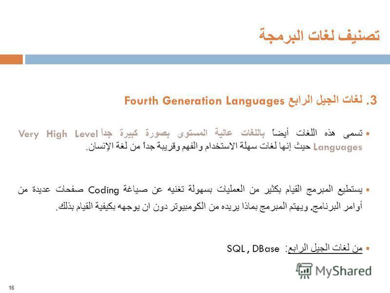 16 تصنيف لغات البرمجة 3. لغات الجيل الرابع Fourth Generation Languages تسمى هذه اللغات أيضاً باللغات عالية المستوى بصورة كبيرة جداً Very High Level Languages حيث إنها لغات سهلة الاستخدام والفهم وقريبة جداً من لغة الإنسان. يستطيع المبرمج القيام بكثير