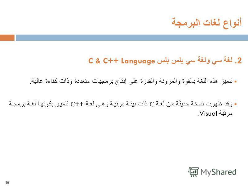2. لغة سي ولغة سي بلس بلس C & C++ Language تتميز هذه اللغة بالقوة والمرونة والقدرة على إنتاج برمجيات متعددة وذات كفاءة عالية. وقد ظهرت نسخة حديثة من لغة C ذات بيئة مرئية وهي لغة ++C تتميز بكونها لغة برمجة مرئية Visual. 19 أنواع لغات البرمجة