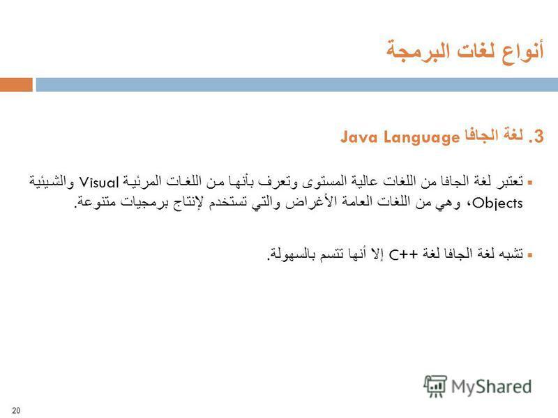3. لغة الجافا Java Language تعتبر لغة الجافا من اللغات عالية المستوى وتعرف بأنها من اللغات المرئية Visual والشيئية Objects ، وهي من اللغات العامة الأغراض والتي تستخدم لإنتاج برمجيات متنوعة. تشبه لغة الجافا لغة ++C إلا أنها تتسم بالسهولة. 20 أنواع لغا