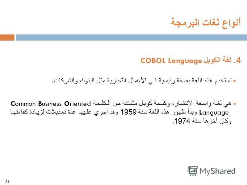 4. لغة الكوبل COBOL Language تستخدم هذه اللغة بصفة رئيسية فـي الأعمال التجارية مثل البنوك والشركات. هي لغة واسعة الانتشار، وكلـمة كوبل مشتقة من الـكلـمة Common Business Oriented Language وبدأ ظهور هذه اللغة سنة 1959 وقد أجري علـيها عدة تعديلات لزيادة