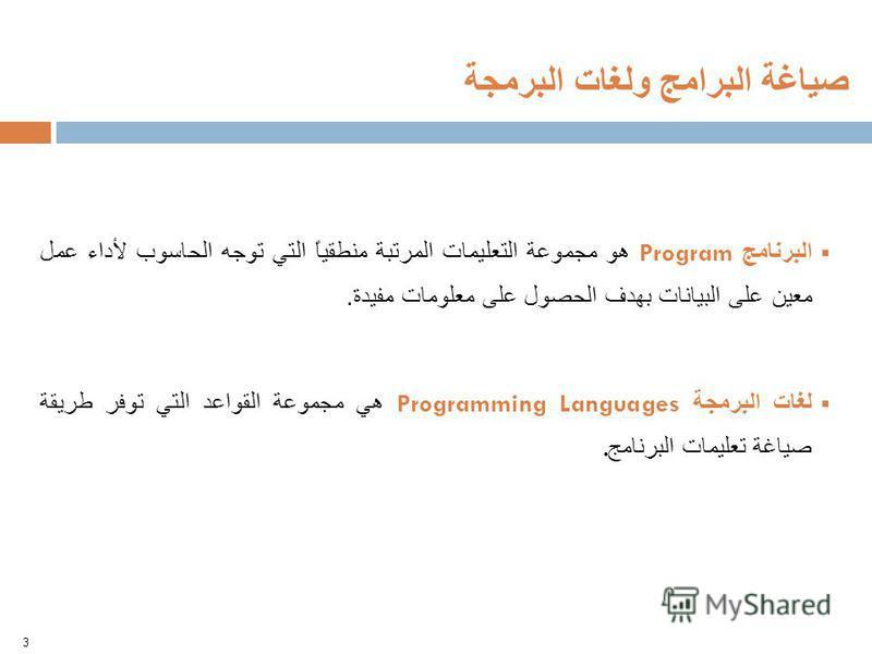 البرنامج Program هو مجموعة التعليمات المرتبة منطقياً التي توجه الحاسوب لأداء عمل معين على البيانات بهدف الحصول على معلومات مفيدة. لغات البرمجة Programming Languages هي مجموعة القواعد التي توفر طريقة صياغة تعليمات البرنامج. 3 صياغة البرامج ولغات البرم