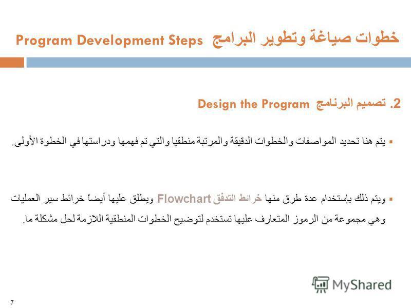 الوحدة الثالثة – الفصل التاسع – صياغة البرامج - لغات البرمجة 7 خطوات صياغة وتطوير البرامج Program Development Steps 2. تصميم البرنامج Design the Program يتم هنا تحديد المواصفات والخطوات الدقيقة والمرتبة منطقيا والتي تم فهمها ودراستها في الخطوة الأولى