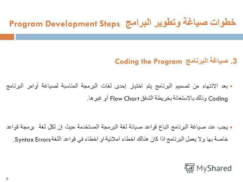 9 خطوات صياغة وتطوير البرامج Program Development Steps 3. صياغة البرنامج Coding the Program بعد الانتهاء من تصميم البرنامج يتم اختيار إحدى لغات البرمجة المناسبة لصياغة أوامر البرنامج Coding وذلك بالاستعانة بخريطة التدفق Flow Chart أو غيرها. يجب عند ص