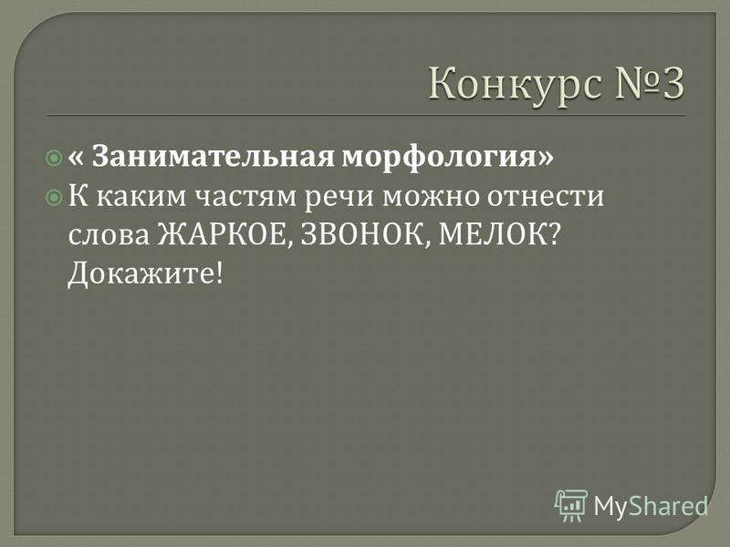« Занимательная морфология » К каким частям речи можно отнести слова ЖАРКОЕ, ЗВОНОК, МЕЛОК ? Докажите !