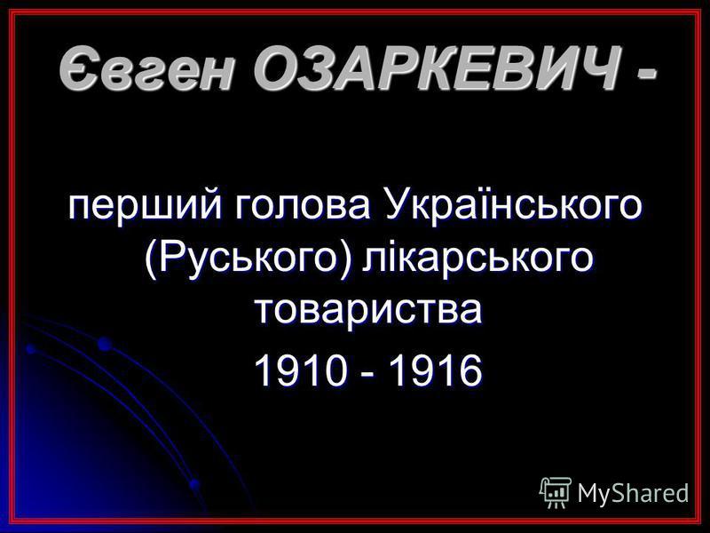 Євген ОЗАРКЕВИЧ - перший голова Українського (Руського) лікарського товариства 1910 - 1916 1910 - 1916