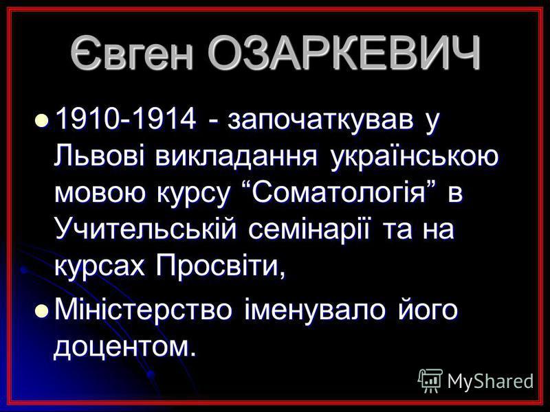 Євген ОЗАРКЕВИЧ 1910-1914 - започаткував у Львові викладання українською мовою курсу Соматологія в Учительській семінарії та на курсах Просвіти, 1910-1914 - започаткував у Львові викладання українською мовою курсу Соматологія в Учительській семінарії