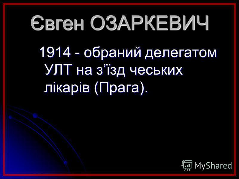 Євген ОЗАРКЕВИЧ 1914 - обраний делегатом УЛТ на зїзд чеських лікарів (Прага).