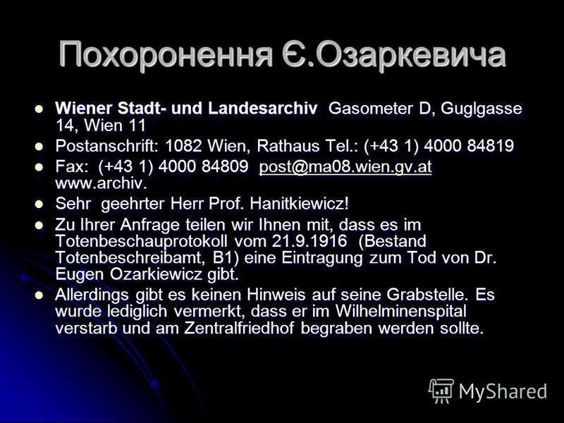 Похоронення Є.Озаркевича Wiener Stadt- und Landesarchiv Gasometer D, Guglgasse 14, Wien 11 Wiener Stadt- und Landesarchiv Gasometer D, Guglgasse 14, Wien 11 Postanschrift: 1082 Wien, Rathaus Tel.: (+43 1) 4000 84819 Postanschrift: 1082 Wien, Rathaus