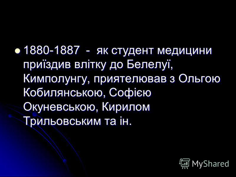 1880-1887 - як студент медицини приїздив влітку до Белелуї, Кимполунгу, приятелював з Ольгою Кобилянською, Софією Окуневською, Кирилом Трильовським та ін. 1880-1887 - як студент медицини приїздив влітку до Белелуї, Кимполунгу, приятелював з Ольгою Ко
