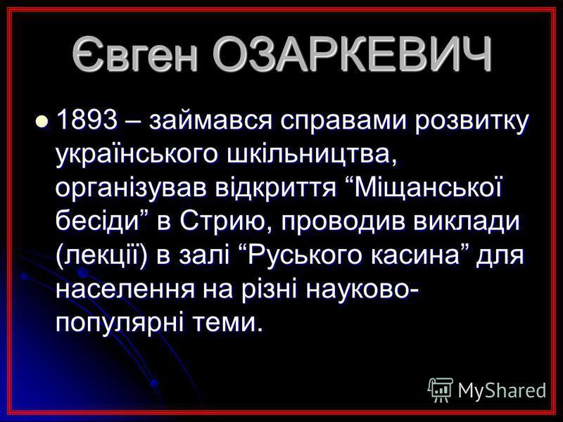 Євген ОЗАРКЕВИЧ 1893 – займався справами розвитку українського шкільництва, організував відкриття Міщанської бесіди в Стрию, проводив виклади (лекції) в залі Руського касина для населення на різні науково- популярні теми. 1893 – займався справами роз