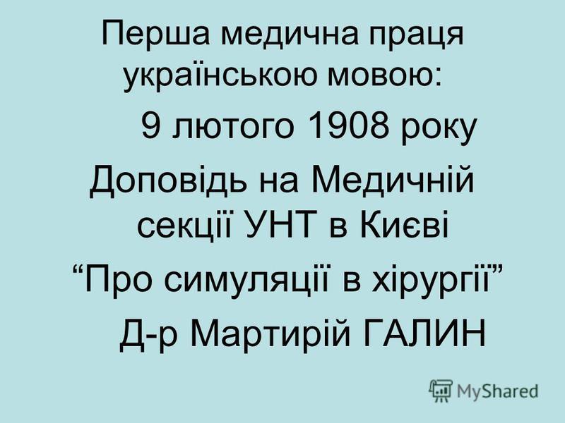 Перша медична праця українською мовою: 9 лютого 1908 року Доповідь на Медичній секції УНТ в Києві Про симуляції в хірургії Д-р Мартирій ГАЛИН