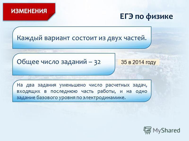 ЕГЭ по физике Общее число заданий – 32 35 в 2014 году Каждый вариант состоит из двух частей. На два задания уменьшено число расчетных задач, входящих в последнюю часть работы, и на одно задание базового уровня по электродинамике.