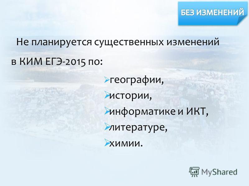 Не планируется существенных изменений в КИМ ЕГЭ-2015 по: географии, истории, информатике и ИКТ, литературе, химии.