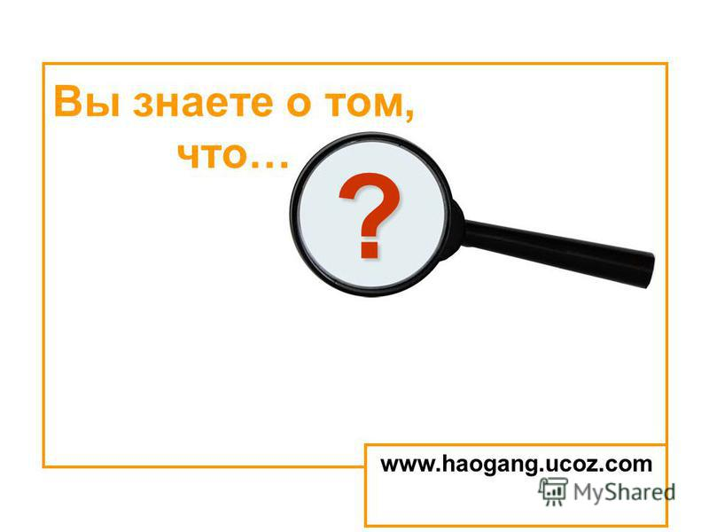? Вы знаете о том, что… www.haogang.ucoz.com