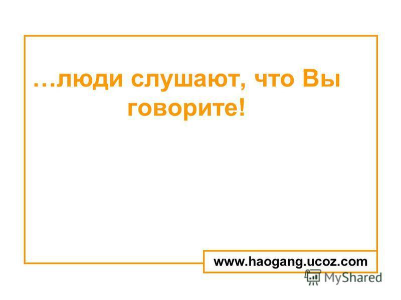 …люди слушают, что Вы говорите! www.haogang.ucoz.com