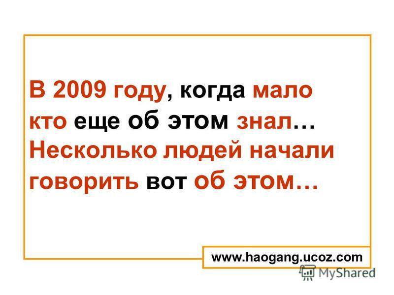 В 2009 году, когда мало кто еще об этом знал… Несколько людей начали говорить вот об этом … www.haogang.ucoz.com