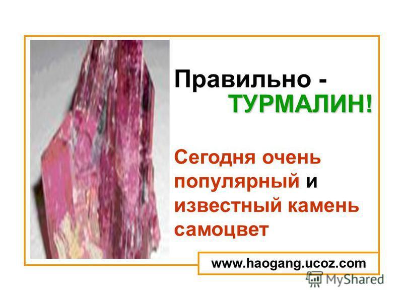 Правильно - Сегодня очень популярный и известный камень самоцвет ТУРМАЛИН! www.haogang.ucoz.com