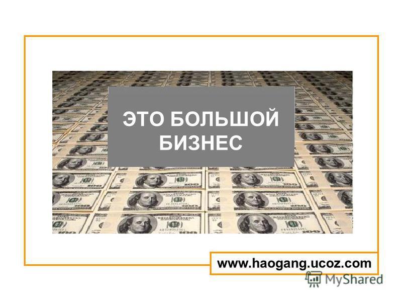 ЭТО БОЛЬШОЙ БИЗНЕС www.haogang.ucoz.com