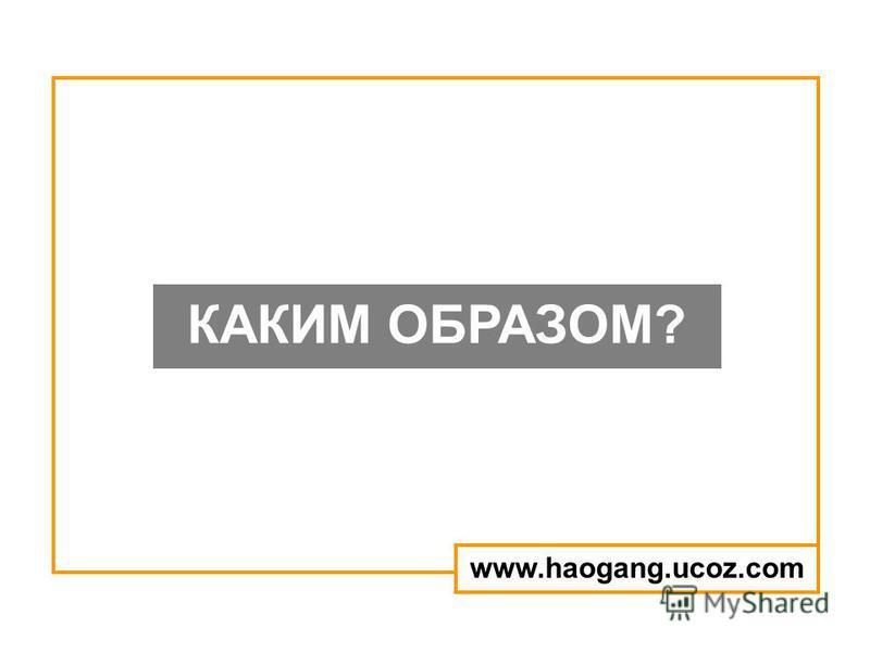 КАКИМ ОБРАЗОМ? www.haogang.ucoz.com