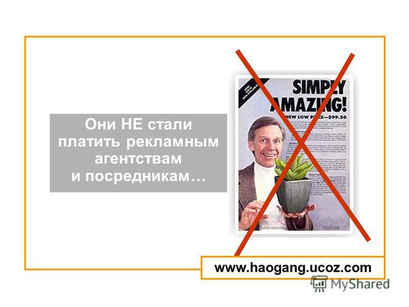 Они НЕ стали платить рекламным агентствам и посредникам… www.haogang.ucoz.com