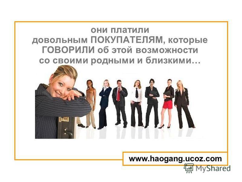 они платили довольным ПОКУПАТЕЛЯМ, которые ГОВОРИЛИ об этой возможности со своими родными и близкими… www.haogang.ucoz.com