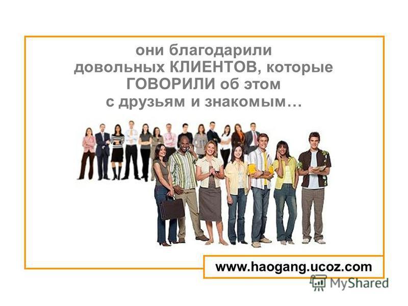 они благодарили довольных КЛИЕНТОВ, которые ГОВОРИЛИ об этом с друзьям и знакомым… www.haogang.ucoz.com