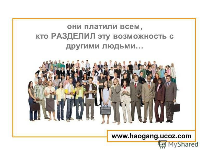 они платили всем, кто РАЗДЕЛИЛ эту возможность с другими людьми… www.haogang.ucoz.com