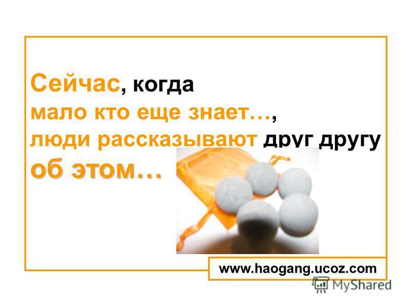 об этом… Сейчас, когда мало кто еще знает…, люди рассказывают друг другу об этом… www.haogang.ucoz.com