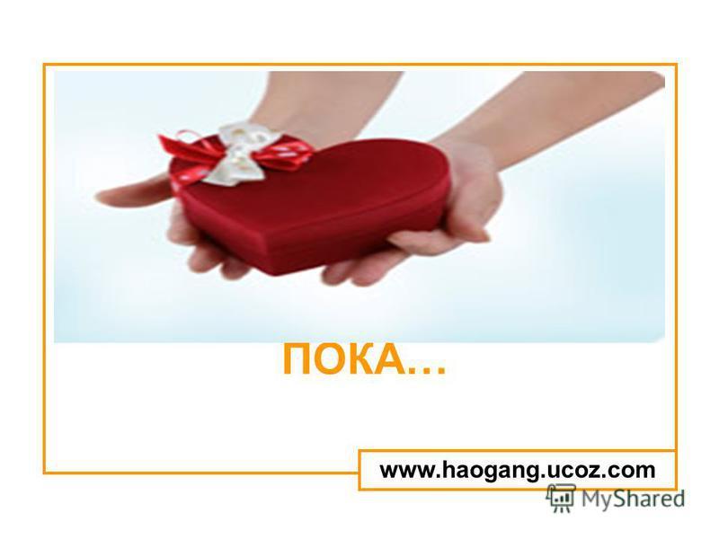 ПОКА… www.haogang.ucoz.com