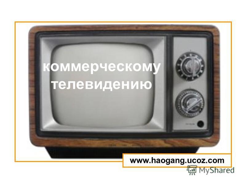 коммерческому телевидению www.haogang.ucoz.com