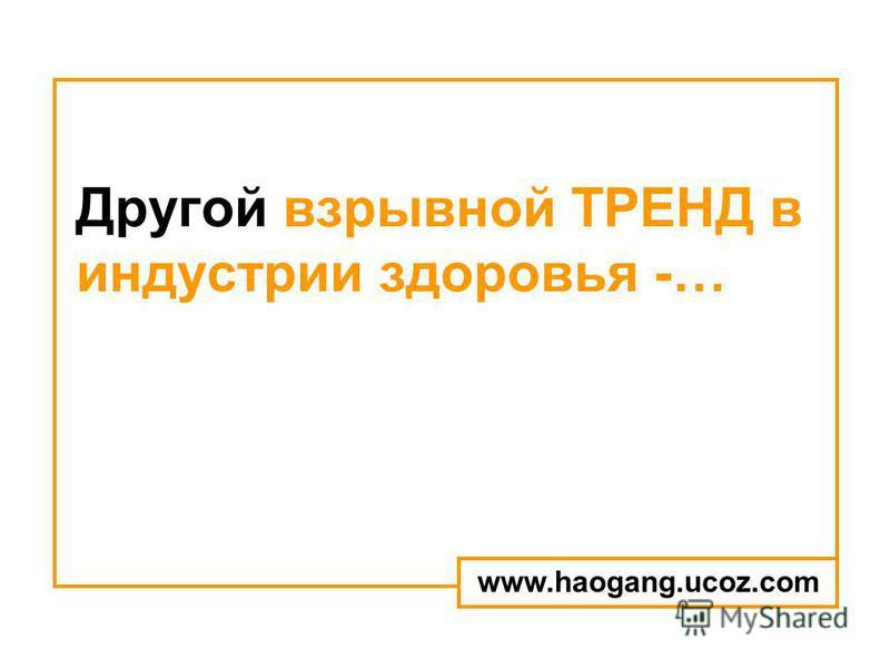 Другой взрывной ТРЕНД в индустрии здоровья -… www.haogang.ucoz.com
