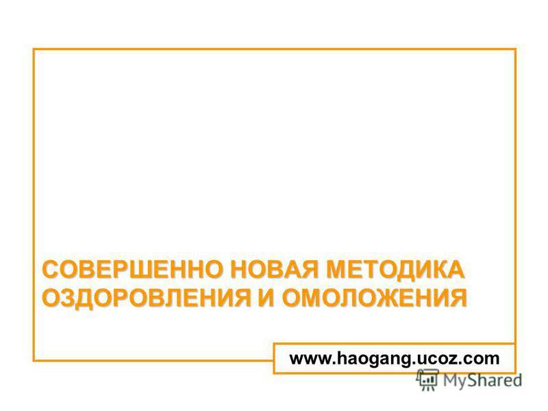 СОВЕРШЕННО НОВАЯ МЕТОДИКА ОЗДОРОВЛЕНИЯ И ОМОЛОЖЕНИЯ www.haogang.ucoz.com