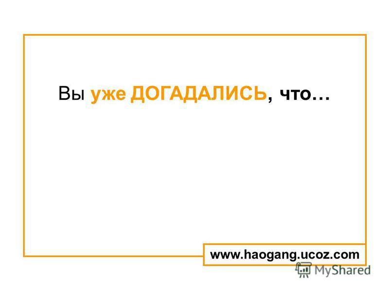 Вы уже ДОГАДАЛИСЬ, что… www.haogang.ucoz.com
