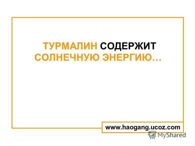 ТУРМАЛИН СОДЕРЖИТ СОЛНЕЧНУЮ ЭНЕРГИЮ… www.haogang.ucoz.com