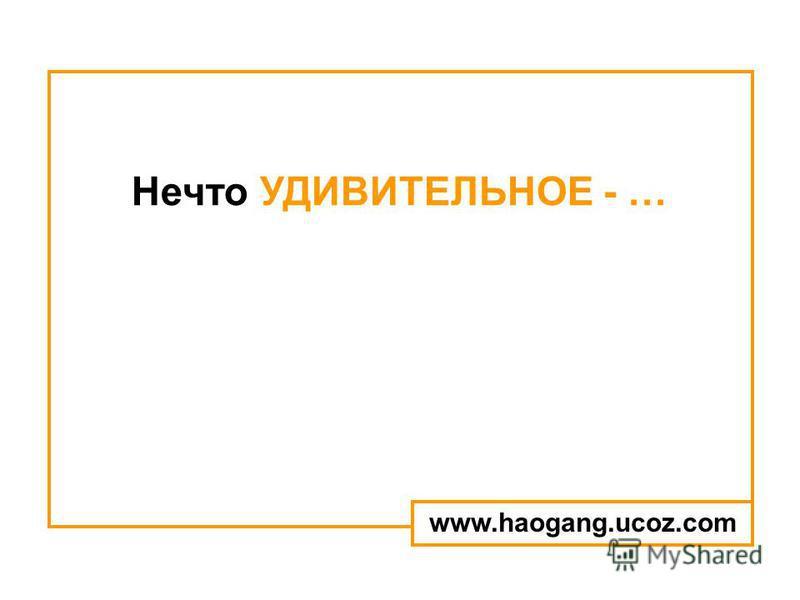 Нечто УДИВИТЕЛЬНОЕ - … www.haogang.ucoz.com