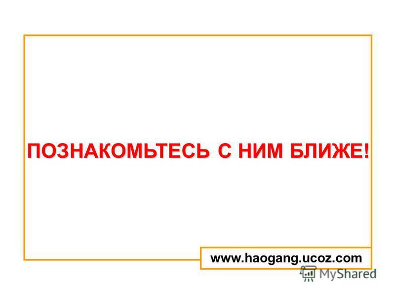 ПОЗНАКОМЬТЕСЬ С НИМ БЛИЖЕ! www.haogang.ucoz.com