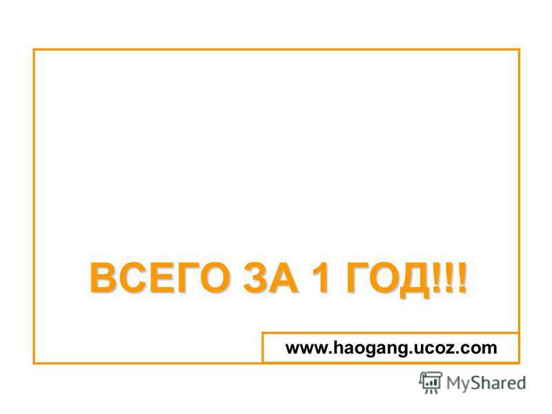 ВСЕГО ЗА 1 ГОД!!! www.haogang.ucoz.com